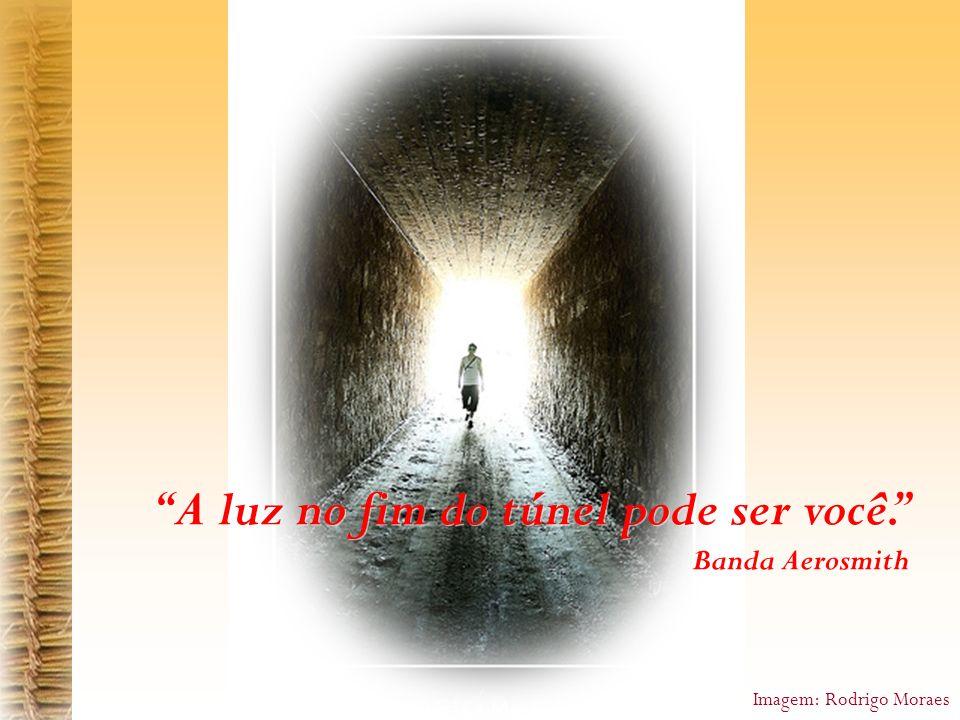A luz no fim do túnel pode ser você. Banda Aerosmith A luz no fim do túnel pode ser você. Banda Aerosmith Imagem: Rodrigo Moraes