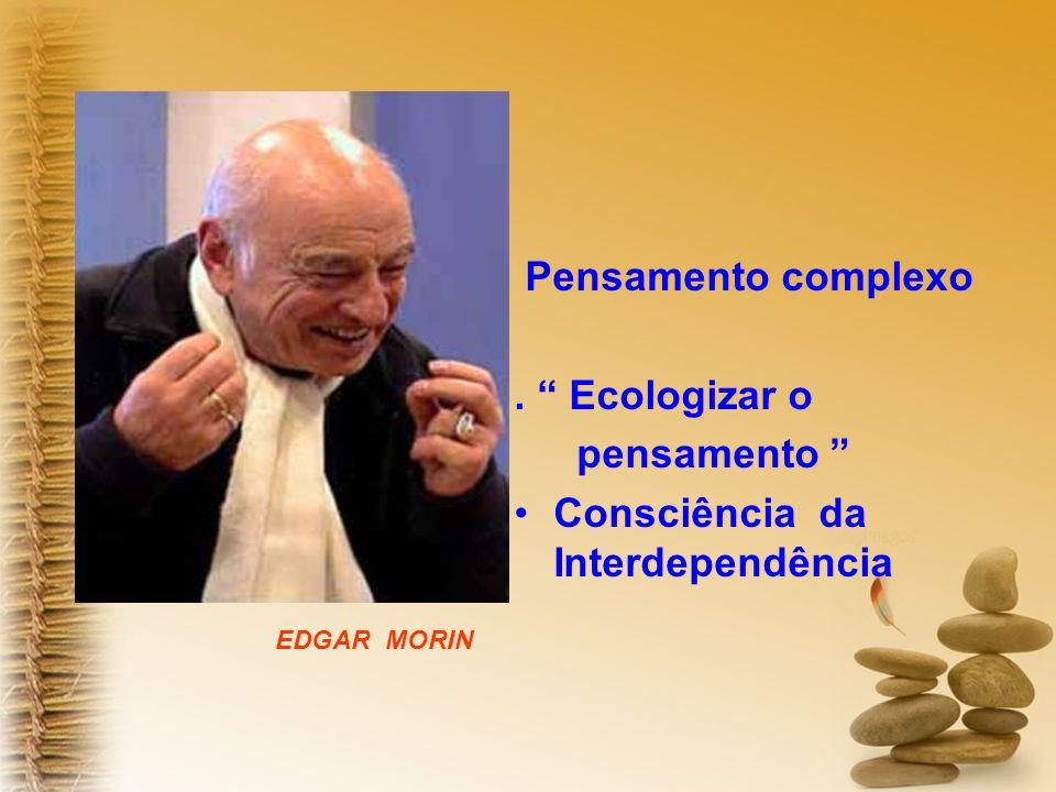 Pensamento complexo. Ecologizar o pensamento Consciência da Interdependência EDGAR MORIN