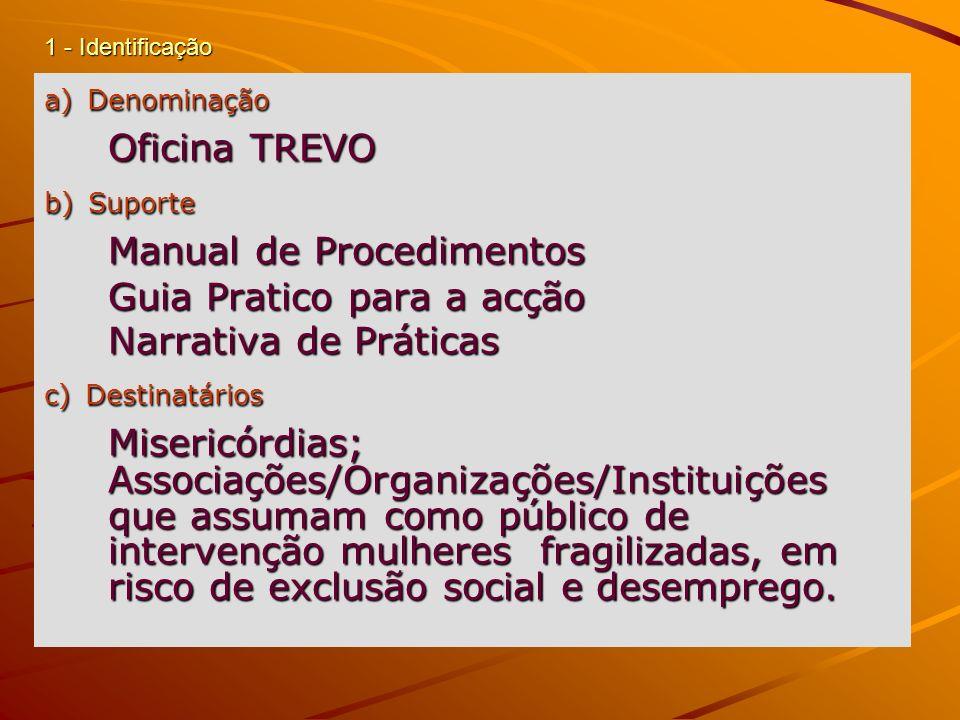 1 - Identificação a) Denominação Oficina TREVO b) Suporte Manual de Procedimentos Guia Pratico para a acção Narrativa de Práticas c) Destinatários Mis