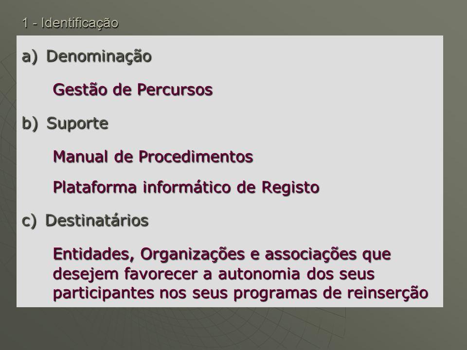 1 - Identificação a) Denominação Gestão de Percursos b) Suporte Manual de Procedimentos Plataforma informático de Registo c) Destinatários Entidades,