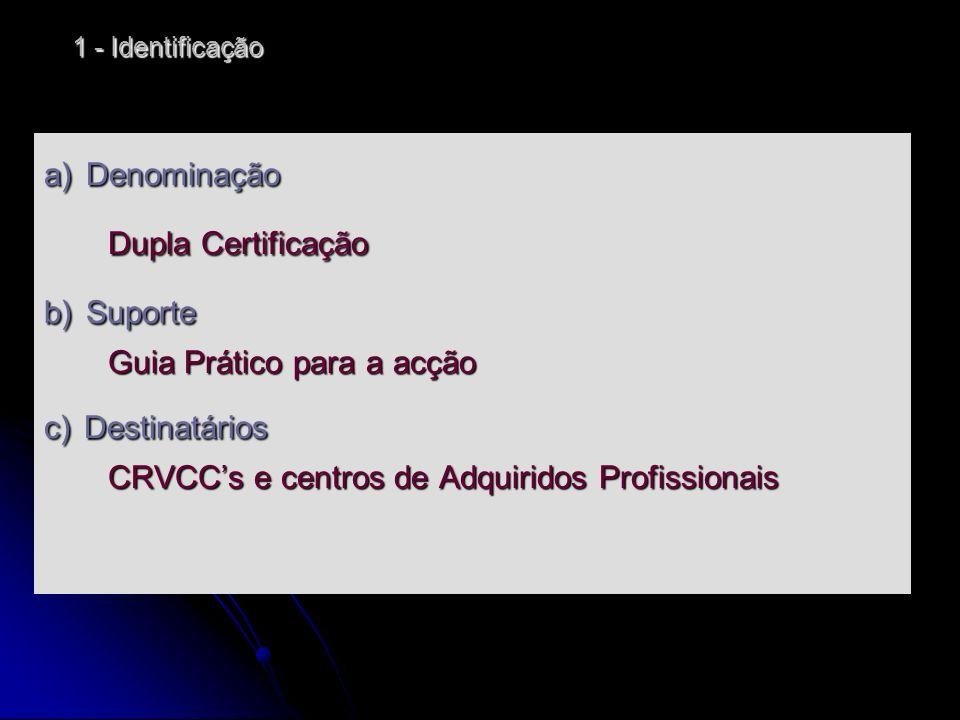 1 - Identificação a) Denominação Dupla Certificação b) Suporte Guia Prático para a acção c) Destinatários CRVCCs e centros de Adquiridos Profissionais