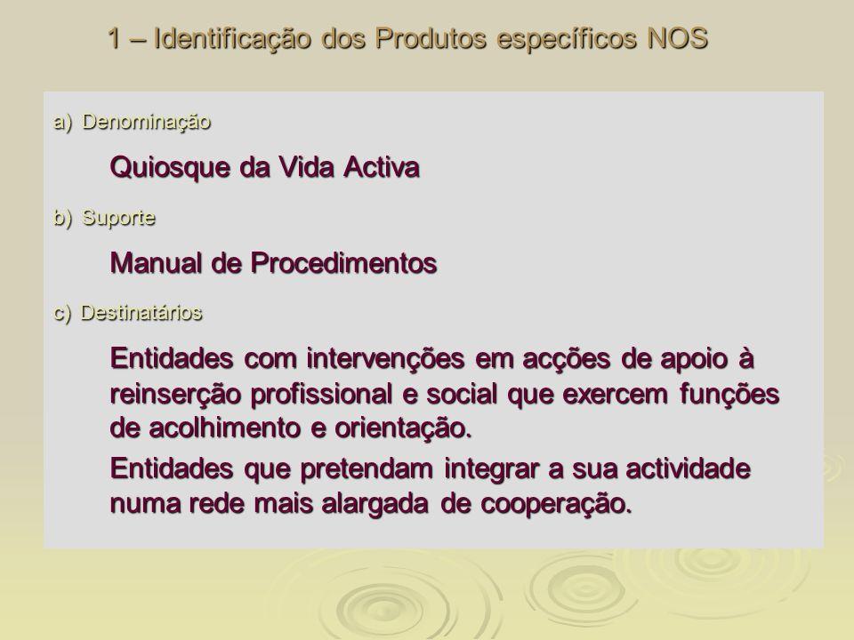 1 – Identificação dos Produtos específicos NOS a) Denominação Quiosque da Vida Activa b) Suporte Manual de Procedimentos c) Destinatários Entidades co
