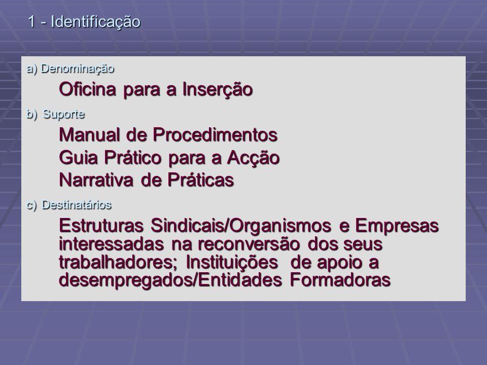 1 - Identificação a) Denominação Oficina para a Inserção b) Suporte Manual de Procedimentos Guia Prático para a Acção Narrativa de Práticas c) Destina