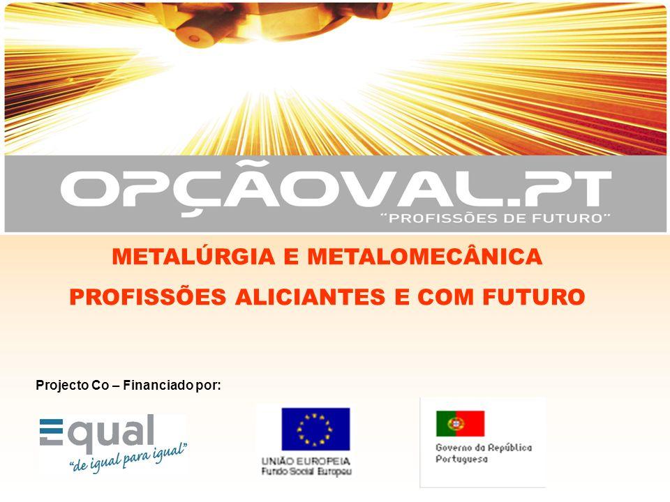 Projecto Co – Financiado por: METALÚRGIA E METALOMECÂNICA PROFISSÕES ALICIANTES E COM FUTURO