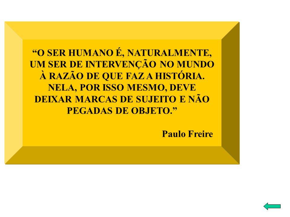 O SER HUMANO É, NATURALMENTE, UM SER DE INTERVENÇÃO NO MUNDO À RAZÃO DE QUE FAZ A HISTÓRIA. NELA, POR ISSO MESMO, DEVE DEIXAR MARCAS DE SUJEITO E NÃO