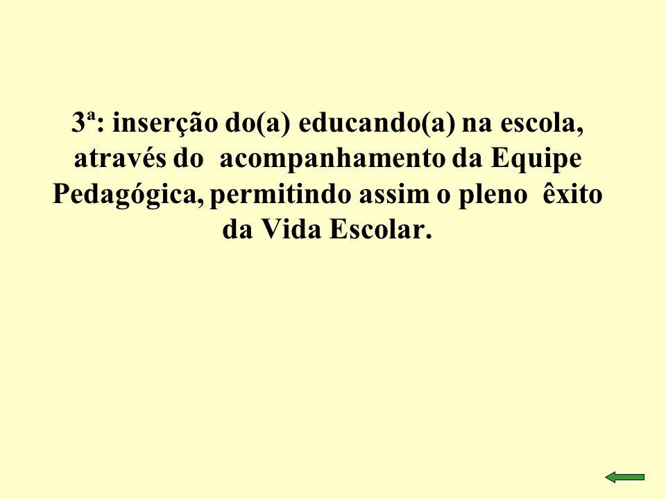 3ª: inserção do(a) educando(a) na escola, através do acompanhamento da Equipe Pedagógica, permitindo assim o pleno êxito da Vida Escolar.