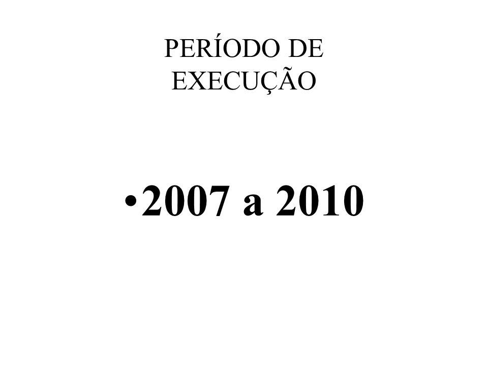2007 a 2010 PERÍODO DE EXECUÇÃO