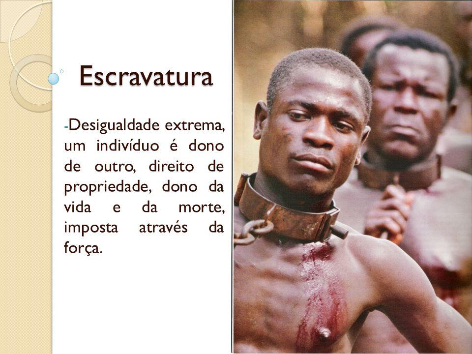 Escravatura - Desigualdade extrema, um indivíduo é dono de outro, direito de propriedade, dono da vida e da morte, imposta através da força.