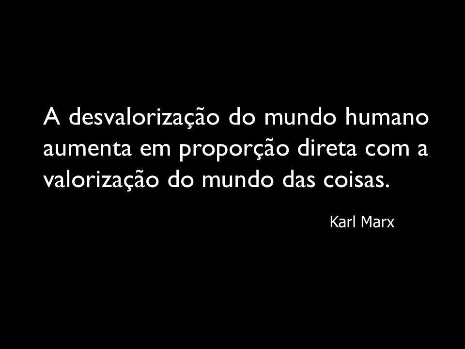 A desvalorização do mundo humano aumenta em proporção direta com a valorização do mundo das coisas. Karl Marx