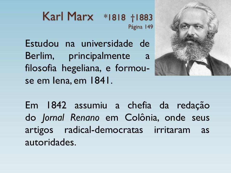 Karl Marx *1818 1883 Página 149 Estudou na universidade de Berlim, principalmente a filosofia hegeliana, e formou- se em Iena, em 1841. Em 1842 assumi