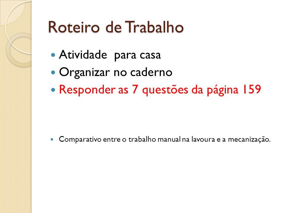 Roteiro de Trabalho Atividade para casa Organizar no caderno Responder as 7 questões da página 159 Comparativo entre o trabalho manual na lavoura e a