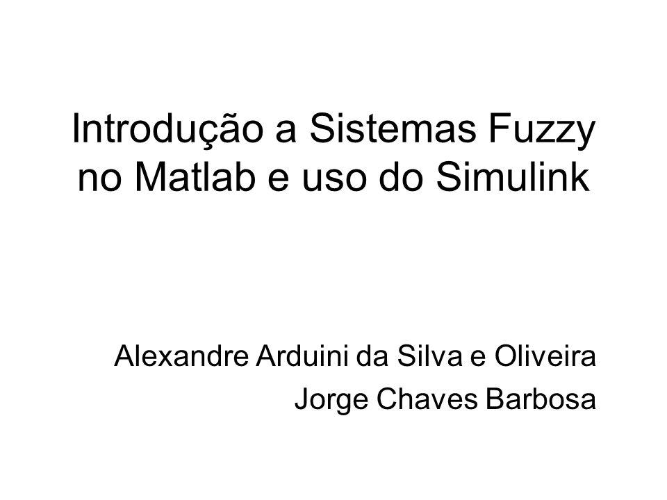 Introdução a Sistemas Fuzzy no Matlab e uso do Simulink Alexandre Arduini da Silva e Oliveira Jorge Chaves Barbosa