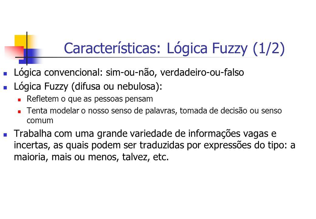 Características: Lógica Fuzzy (1/2) Lógica convencional: sim-ou-não, verdadeiro-ou-falso Lógica Fuzzy (difusa ou nebulosa): Refletem o que as pessoas