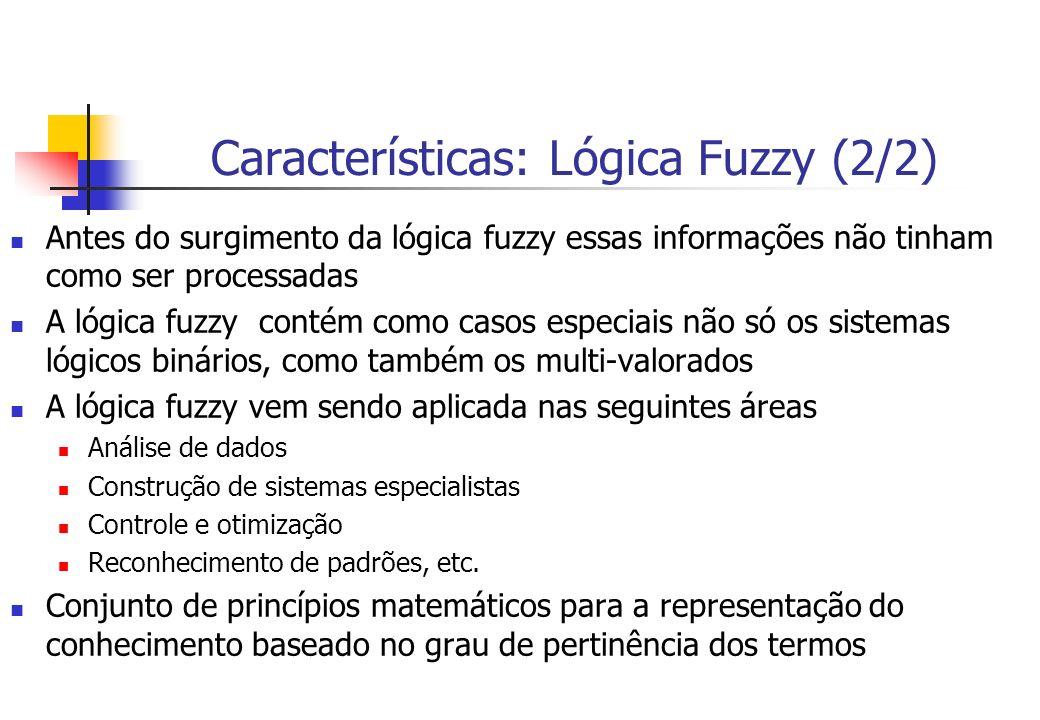 Características: Lógica Fuzzy (2/2) Antes do surgimento da lógica fuzzy essas informações não tinham como ser processadas A lógica fuzzy contém como c