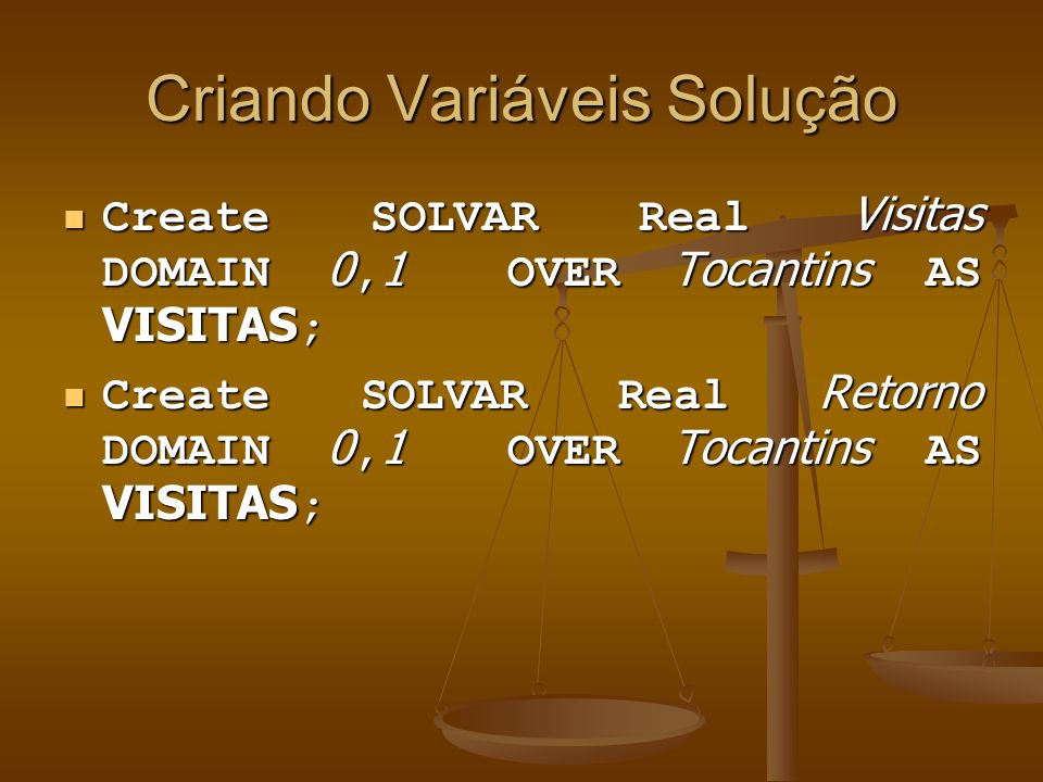 Criando Variáveis Solução Create SOLVAR Real Visitas DOMAIN 0, 1 OVER Tocantins AS VISITAS ; Create SOLVAR Real Visitas DOMAIN 0, 1 OVER Tocantins AS