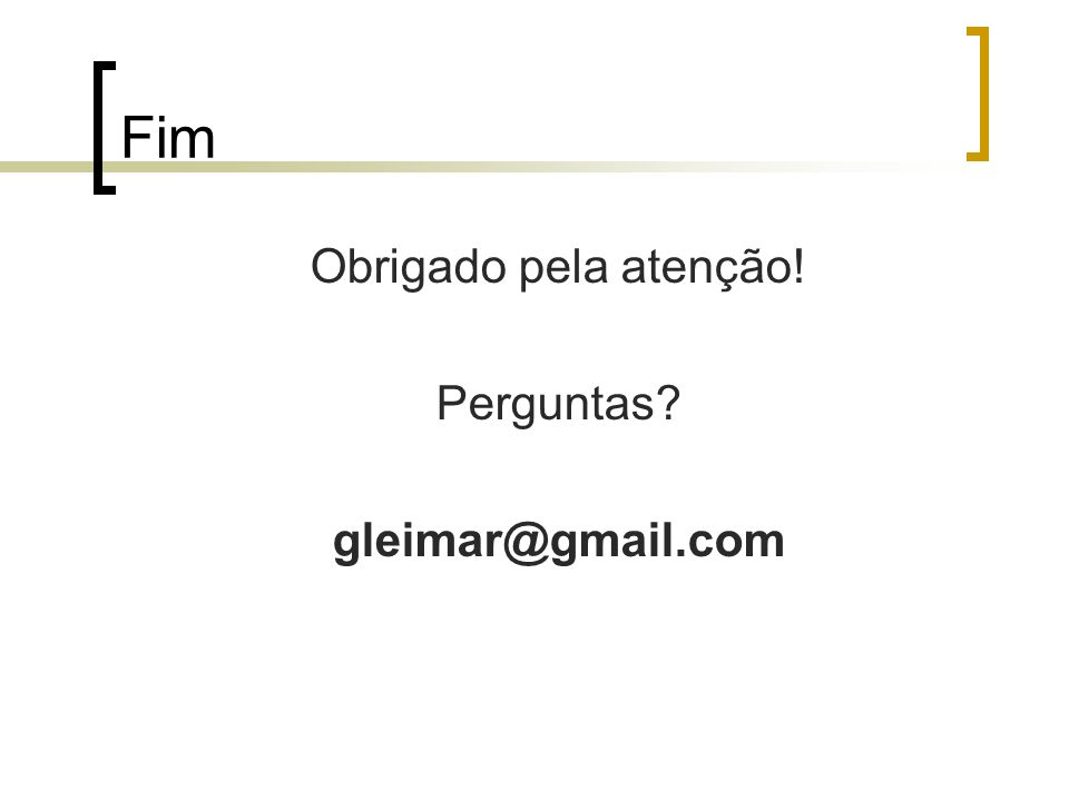 Fim Obrigado pela atenção! Perguntas? gleimar@gmail.com
