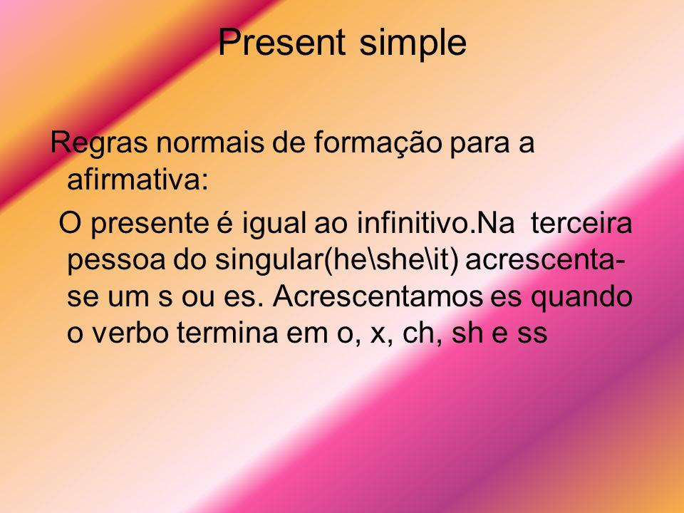 Present simple Regras normais de formação para a afirmativa: O presente é igual ao infinitivo.Na terceira pessoa do singular(he\she\it) acrescenta- se