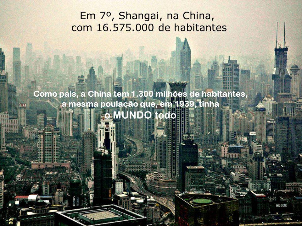 Em 7º, Shangai, na China, com 16.575.000 de habitantes Como país, a China tem 1.300 milhões de habitantes, a mesma poulação que, em 1939, tinha o MUNDO todo