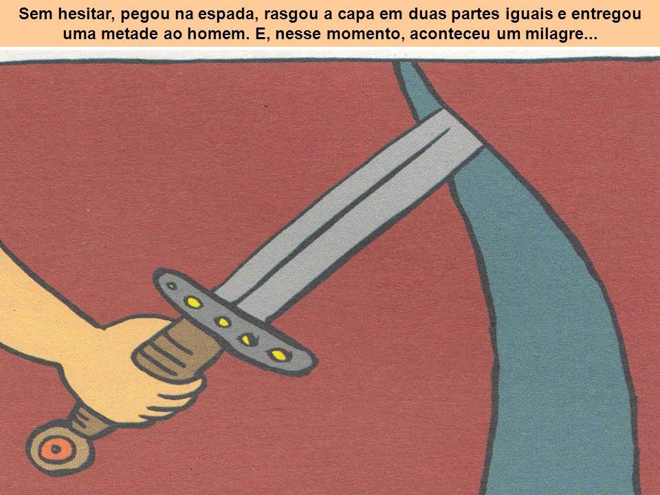 Sem hesitar, pegou na espada, rasgou a capa em duas partes iguais e entregou uma metade ao homem.