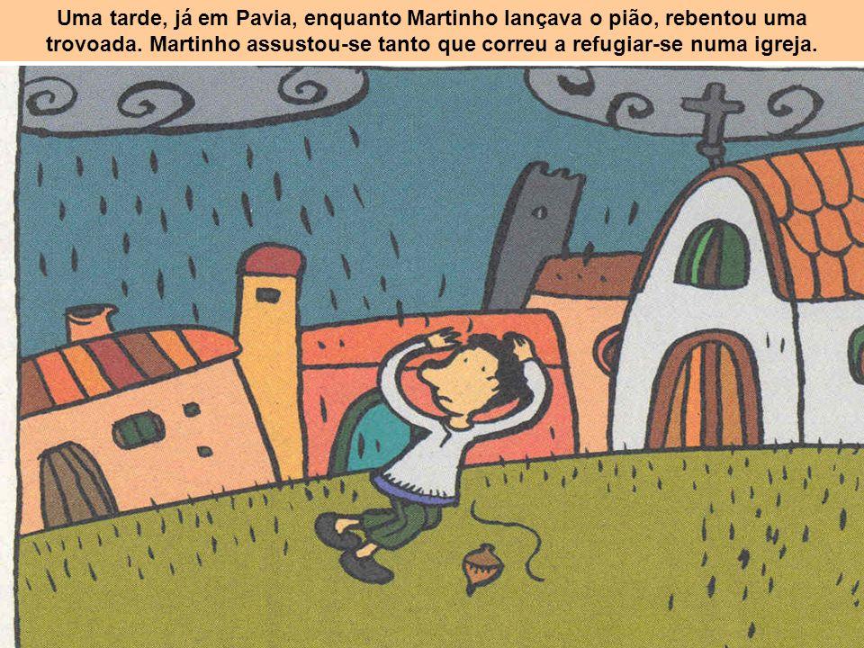 Uma tarde, já em Pavia, enquanto Martinho lançava o pião, rebentou uma trovoada. Martinho assustou-se tanto que correu a refugiar-se numa igreja.