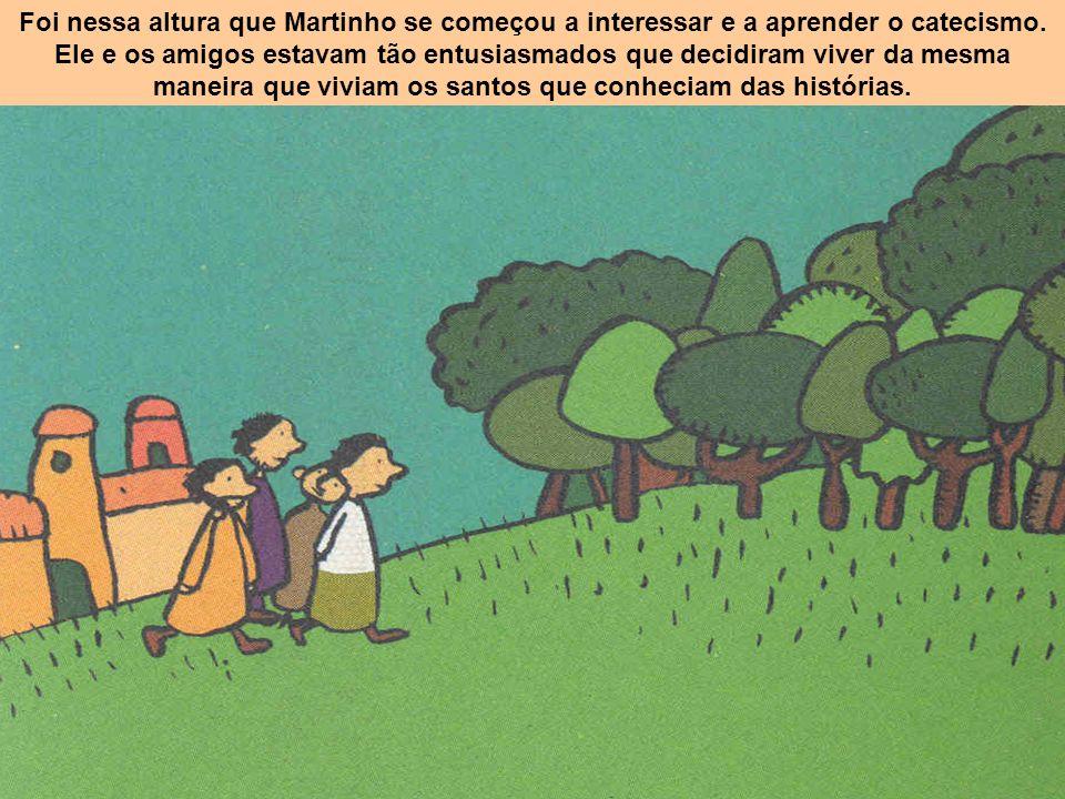 Foi nessa altura que Martinho se começou a interessar e a aprender o catecismo. Ele e os amigos estavam tão entusiasmados que decidiram viver da mesma