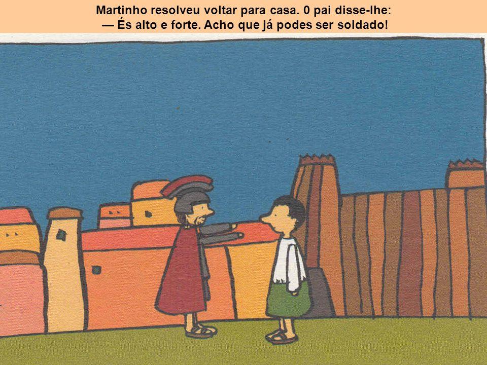 Martinho resolveu voltar para casa. 0 pai disse-lhe: És alto e forte. Acho que já podes ser soldado!