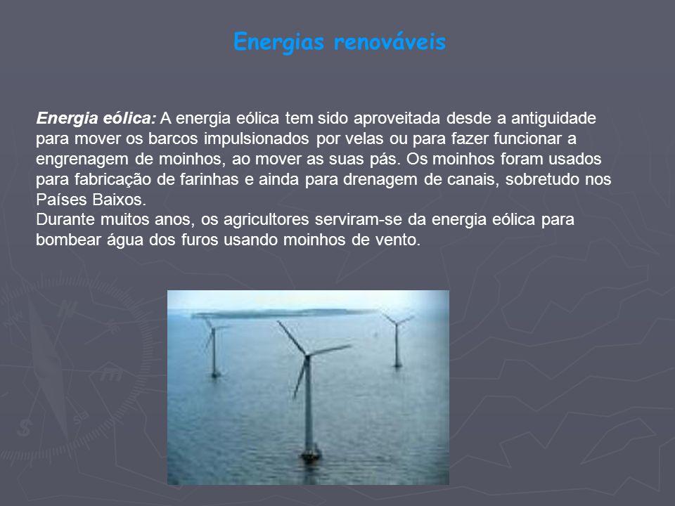 Energias renováveis Energia eólica: A energia eólica tem sido aproveitada desde a antiguidade para mover os barcos impulsionados por velas ou para faz