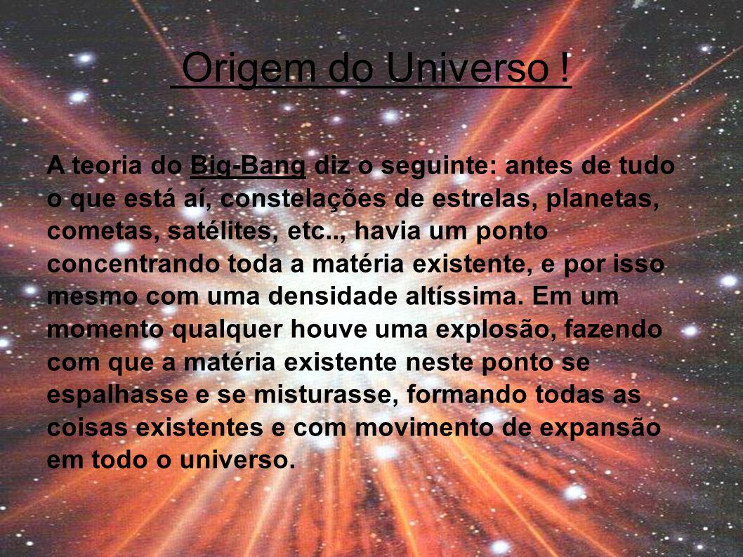 Origem do Universo ! A teoria do Big-Bang diz o seguinte: antes de tudo o que está aí, constelações de estrelas, planetas, cometas, satélites, etc..,