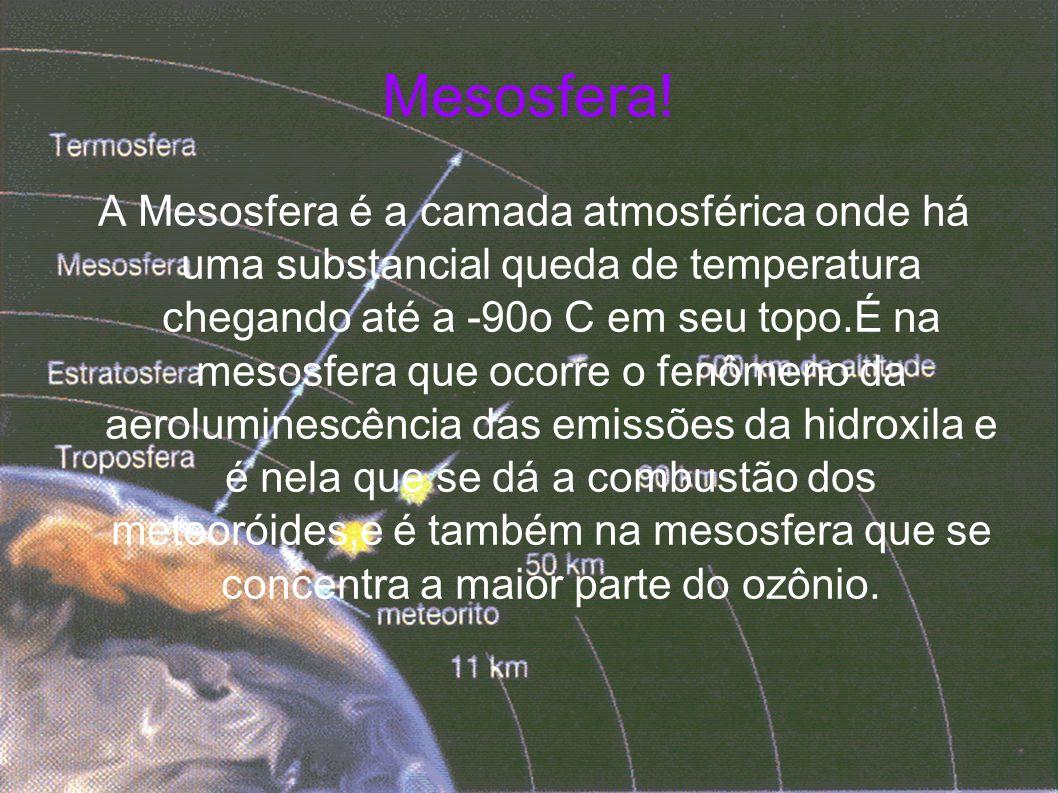 Mesosfera! A Mesosfera é a camada atmosférica onde há uma substancial queda de temperatura chegando até a -90o C em seu topo.É na mesosfera que ocorre