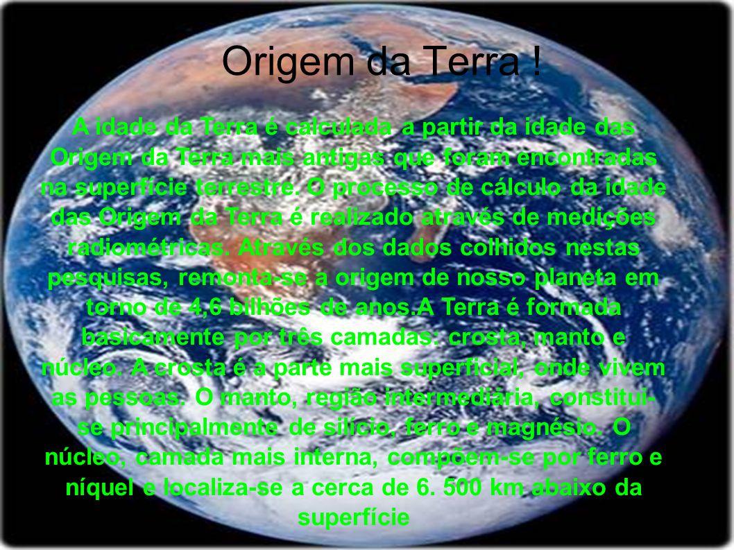 Origem da Terra ! A idade da Terra é calculada a partir da idade das Origem da Terra mais antigas que foram encontradas na superfície terrestre. O pro