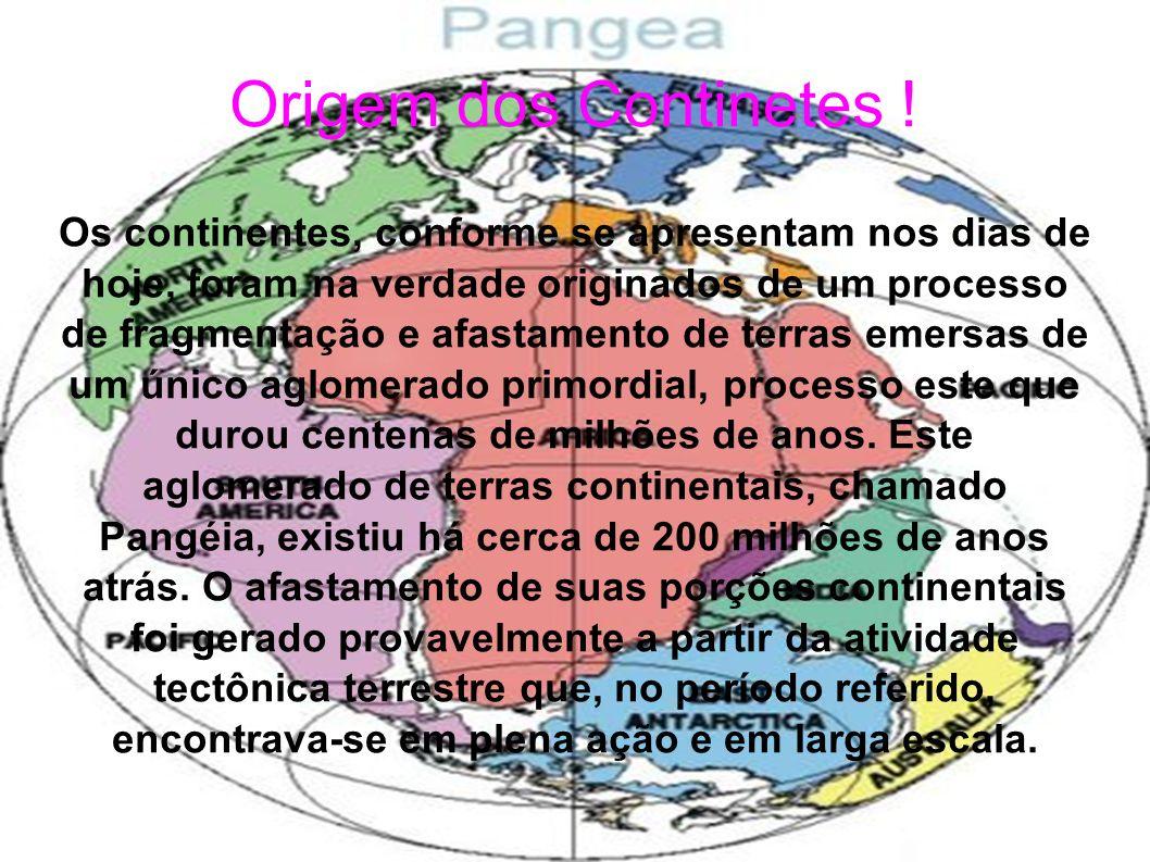 Origem dos Continetes ! Os continentes, conforme se apresentam nos dias de hoje, foram na verdade originados de um processo de fragmentação e afastame