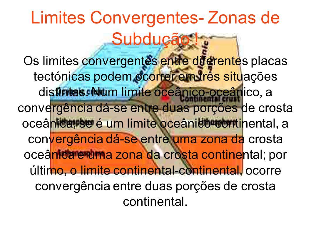 Limites Convergentes- Zonas de Subdução ! Os limites convergentes entre diferentes placas tectónicas podem ocorrer em três situações distintas. Num li