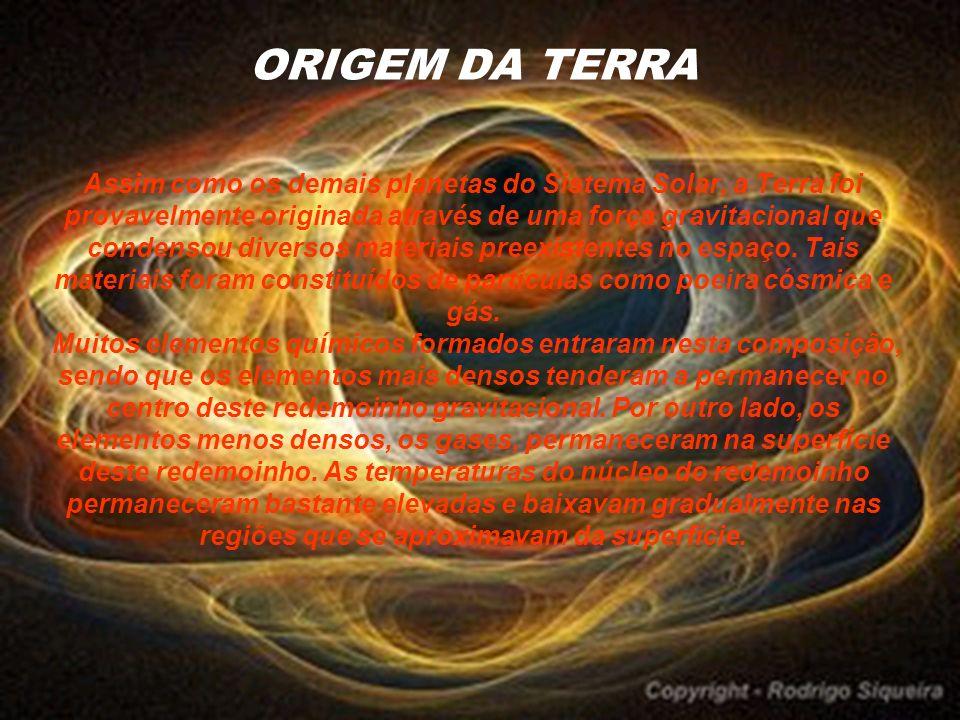 ORIGEM DA TERRA Assim como os demais planetas do Sistema Solar, a Terra foi provavelmente originada através de uma força gravitacional que condensou d