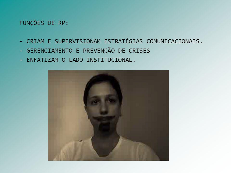 FUNÇÕES DE RP: - CRIAM E SUPERVISIONAM ESTRATÉGIAS COMUNICACIONAIS. - GERENCIAMENTO E PREVENÇÃO DE CRISES - ENFATIZAM O LADO INSTITUCIONAL.