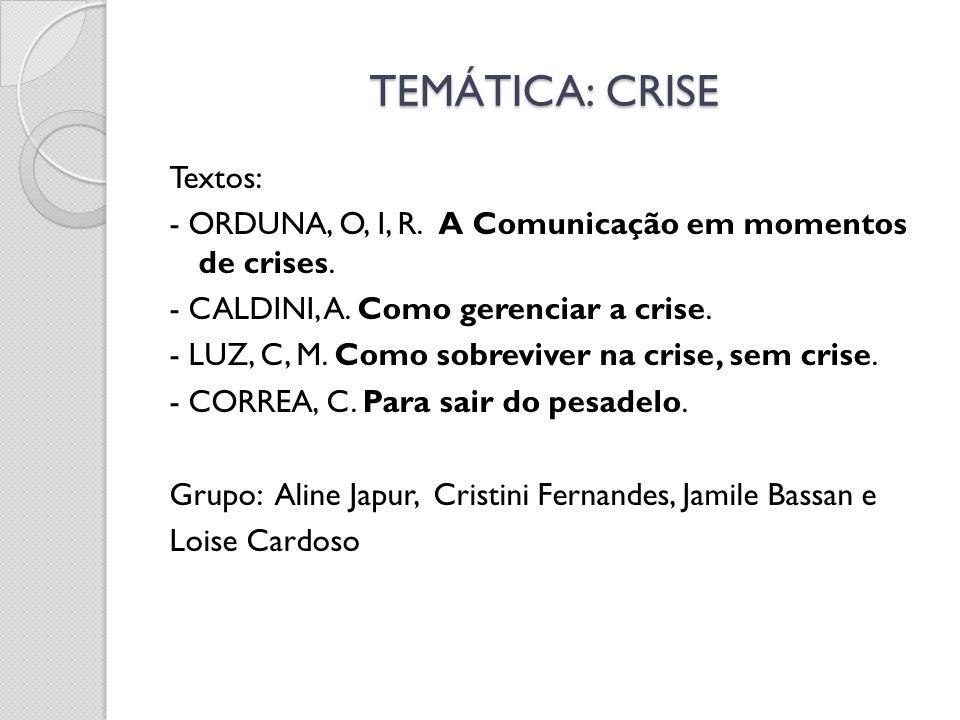 TEMÁTICA: CRISE Textos: - ORDUNA, O, I, R. A Comunicação em momentos de crises. - CALDINI, A. Como gerenciar a crise. - LUZ, C, M. Como sobreviver na
