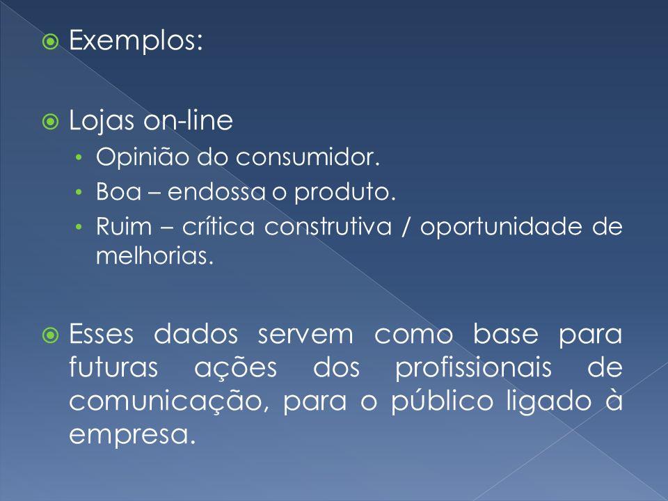 Exemplos: Lojas on-line Opinião do consumidor. Boa – endossa o produto. Ruim – crítica construtiva / oportunidade de melhorias. Esses dados servem com