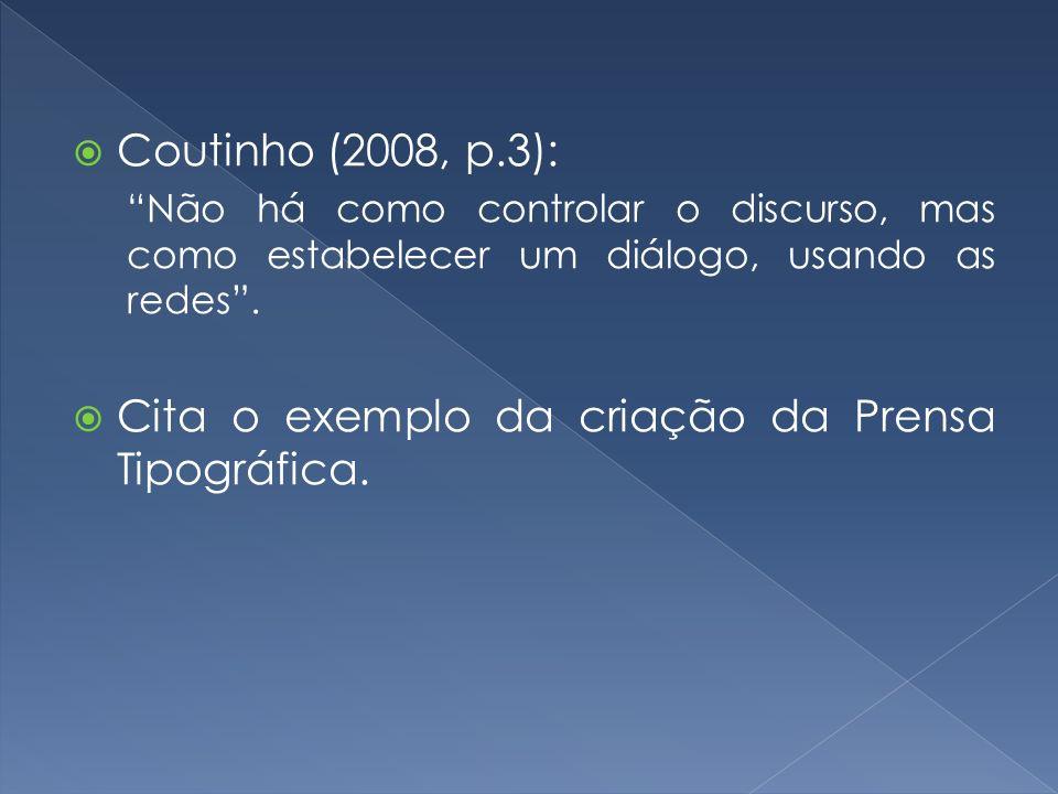 Coutinho (2008, p.3): Não há como controlar o discurso, mas como estabelecer um diálogo, usando as redes. Cita o exemplo da criação da Prensa Tipográf