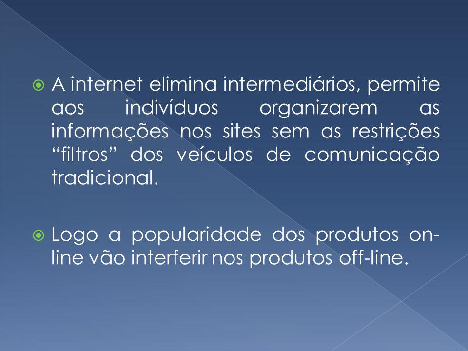 A internet elimina intermediários, permite aos indivíduos organizarem as informações nos sites sem as restrições filtros dos veículos de comunicação t