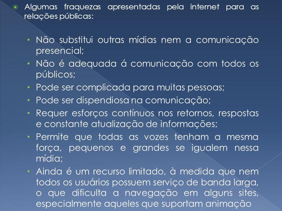 Algumas fraquezas apresentadas pela internet para as relações públicas: Não substitui outras mídias nem a comunicação presencial; Não é adequada á com
