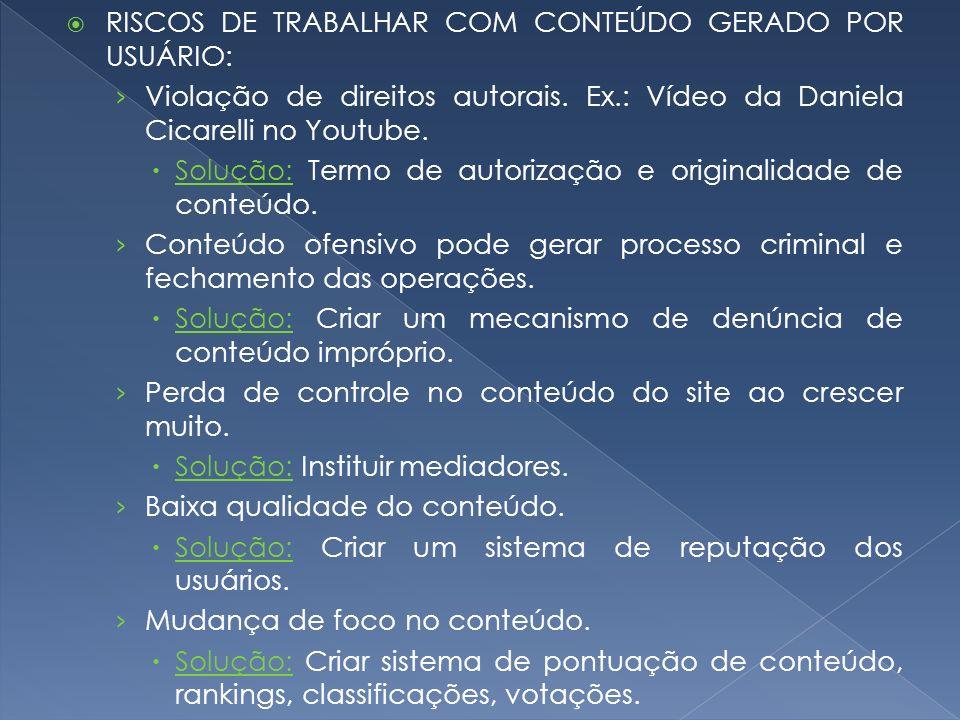 RISCOS DE TRABALHAR COM CONTEÚDO GERADO POR USUÁRIO: Violação de direitos autorais. Ex.: Vídeo da Daniela Cicarelli no Youtube. Solução: Termo de auto