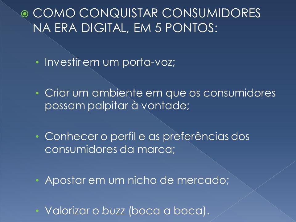 COMO CONQUISTAR CONSUMIDORES NA ERA DIGITAL, EM 5 PONTOS: Investir em um porta-voz; Criar um ambiente em que os consumidores possam palpitar à vontade