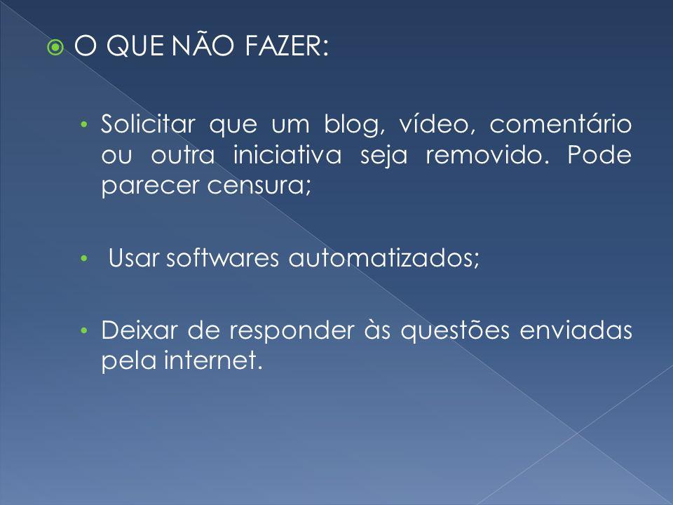 O QUE NÃO FAZER: Solicitar que um blog, vídeo, comentário ou outra iniciativa seja removido. Pode parecer censura; Usar softwares automatizados; Deixa