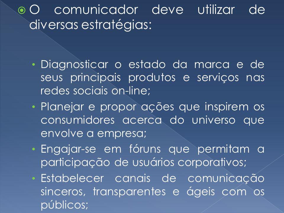 O comunicador deve utilizar de diversas estratégias: Diagnosticar o estado da marca e de seus principais produtos e serviços nas redes sociais on-line