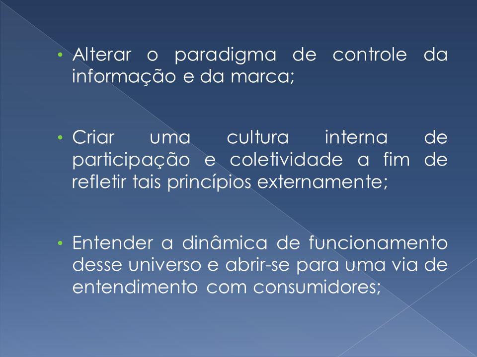 Alterar o paradigma de controle da informação e da marca; Criar uma cultura interna de participação e coletividade a fim de refletir tais princípios e