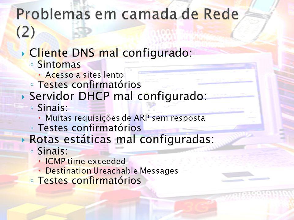 Cliente DNS mal configurado: Sintomas Acesso a sites lento Testes confirmatórios Servidor DHCP mal configurado: Sinais: Muitas requisições de ARP sem