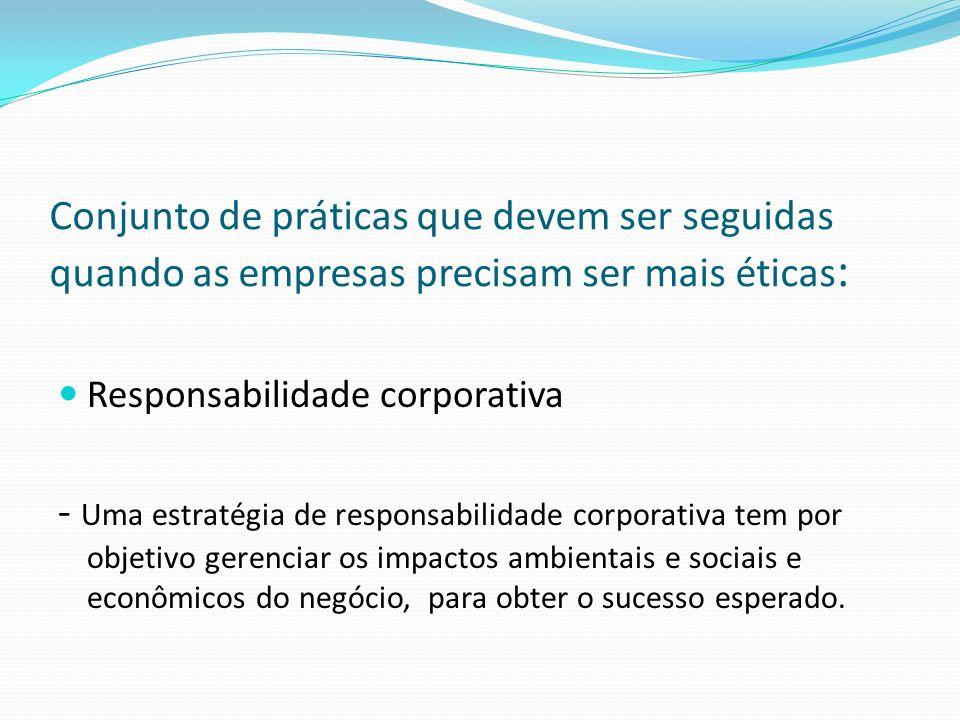 Conjunto de práticas que devem ser seguidas quando as empresas precisam ser mais éticas : Responsabilidade corporativa - Uma estratégia de responsabil