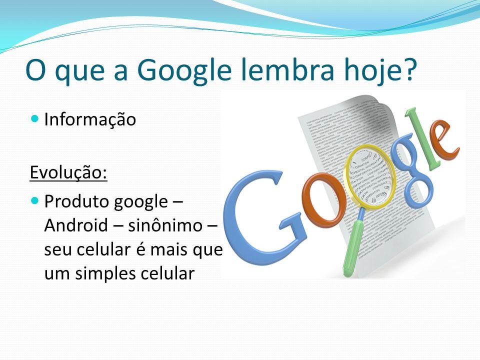 O que a Google lembra hoje? Informação Evolução: Produto google – Android – sinônimo – seu celular é mais que um simples celular