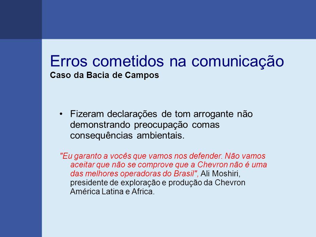 Erros cometidos na comunicação Caso da Bacia de Campos Fizeram declarações de tom arrogante não demonstrando preocupação comas consequências ambientais.