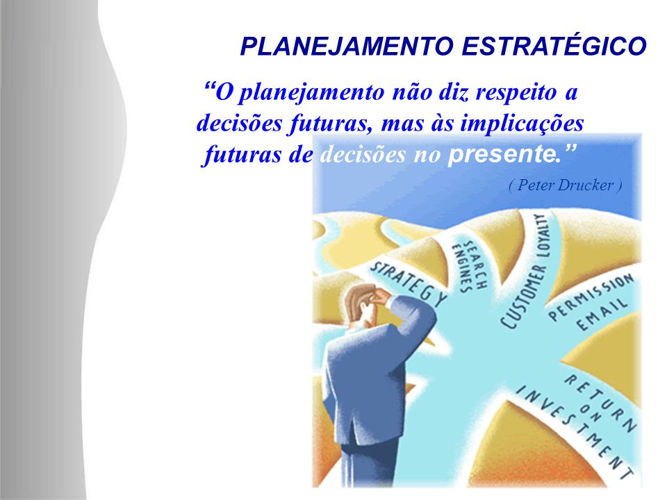 PLANEJAMENTO ESTRATÉGICO O planejamento não diz respeito a decisões futuras, mas às implicações futuras de decisões no presente. ( Peter Drucker )