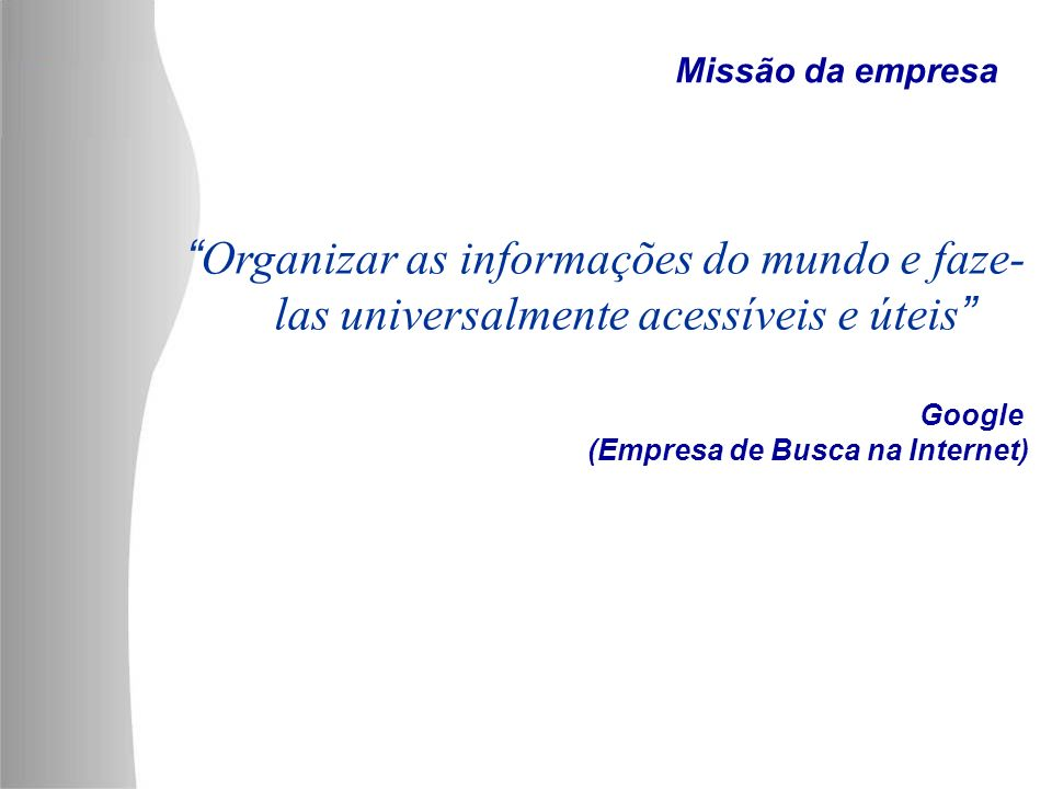 Organizar as informações do mundo e faze- las universalmente acessíveis e úteis Google (Empresa de Busca na Internet) Missão da empresa